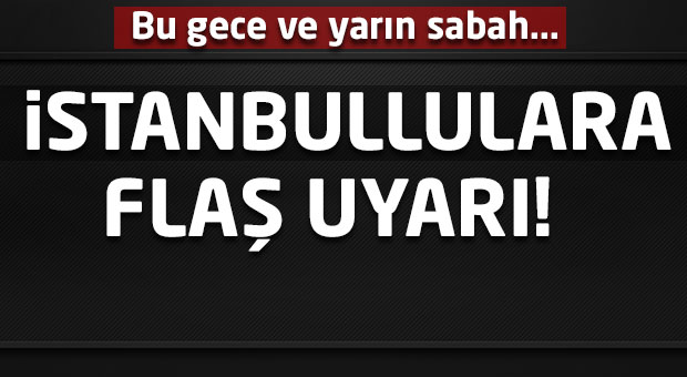 İstanbullulara flaş uyarı! Bu gece ve yarın...